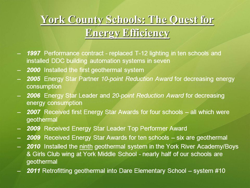 York County Schools: The Quest for Energy Efficiency –1997 Performance contract - replaced T-12 lighting in ten schools and installed DDC building automation systems in seven –2000 Installed the first geothermal system –2005 Energy Star Partner 10-point Reduction Award for decreasing energy consumption –2006 Energy Star Leader and 20-point Reduction Award for decreasing energy consumption –2007 Received first Energy Star Awards for four schools – all which were geothermal –2009 Received Energy Star Leader Top Performer Award –2009 Received Energy Star Awards for ten schools – six are geothermal –2010 Installed the ninth geothermal system in the York River Academy/Boys & Girls Club wing at York Middle School - nearly half of our schools are geothermal –2011 Retrofitting geothermal into Dare Elementary School – system #10