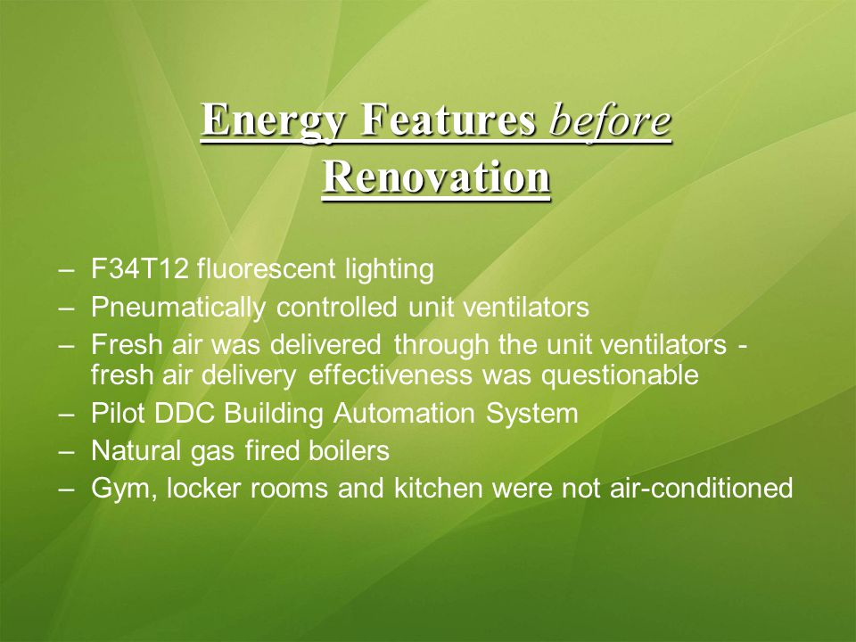 Energy Features before Renovation –F34T12 fluorescent lighting –Pneumatically controlled unit ventilators –Fresh air was delivered through the unit ventilators - fresh air delivery effectiveness was questionable –Pilot DDC Building Automation System –Natural gas fired boilers –Gym, locker rooms and kitchen were not air-conditioned