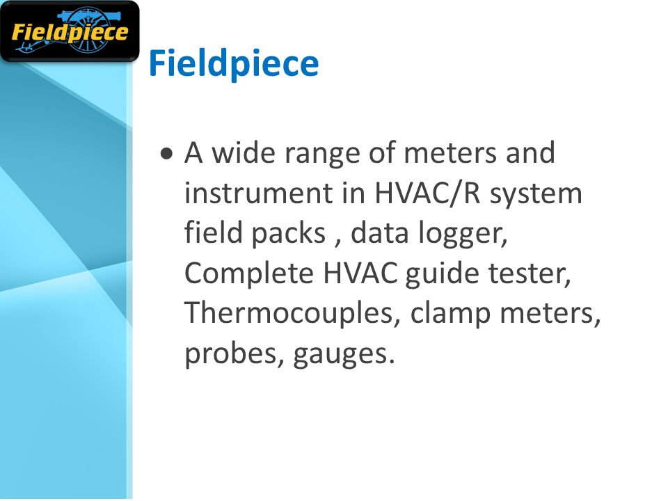Fieldpiece  A wide range of meters and instrument in HVAC/R system field packs, data logger, Complete HVAC guide tester, Thermocouples, clamp meters, probes, gauges.