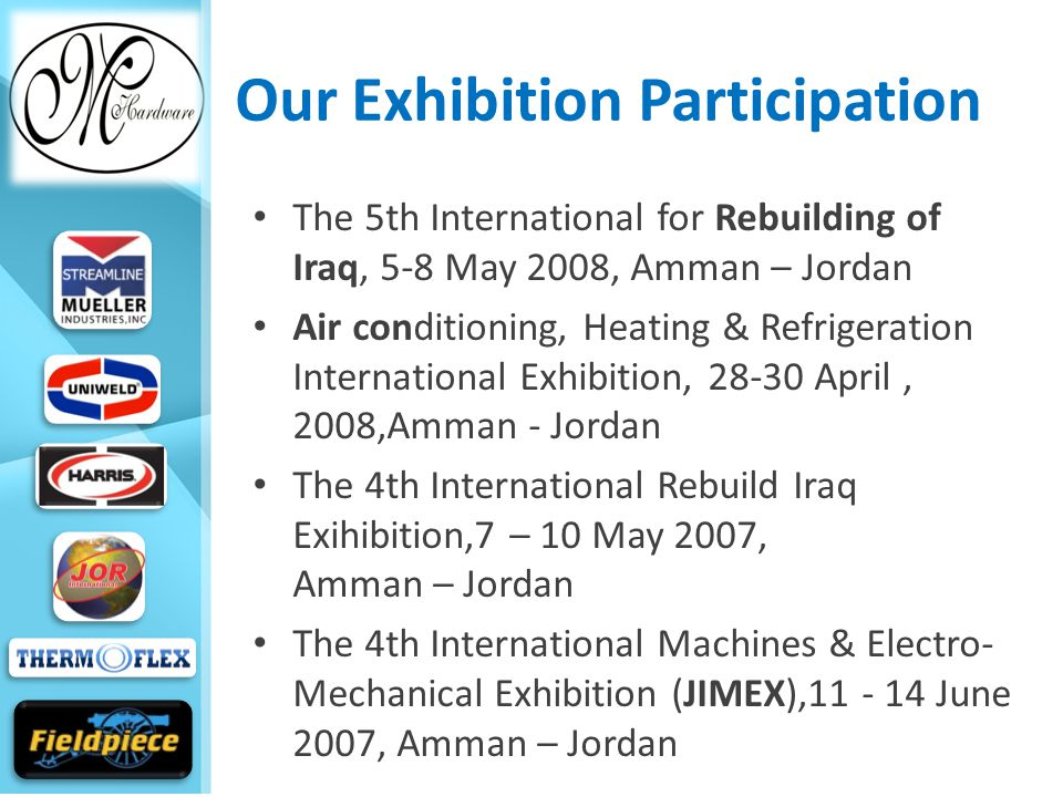 Our Exhibition Participation The 5th International for Rebuilding of Iraq, 5-8 May 2008, Amman – Jordan Air conditioning, Heating & Refrigeration International Exhibition, 28-30 April, 2008,Amman - Jordan The 4th International Rebuild Iraq Exihibition,7 – 10 May 2007, Amman – Jordan The 4th International Machines & Electro- Mechanical Exhibition (JIMEX),11 - 14 June 2007, Amman – Jordan