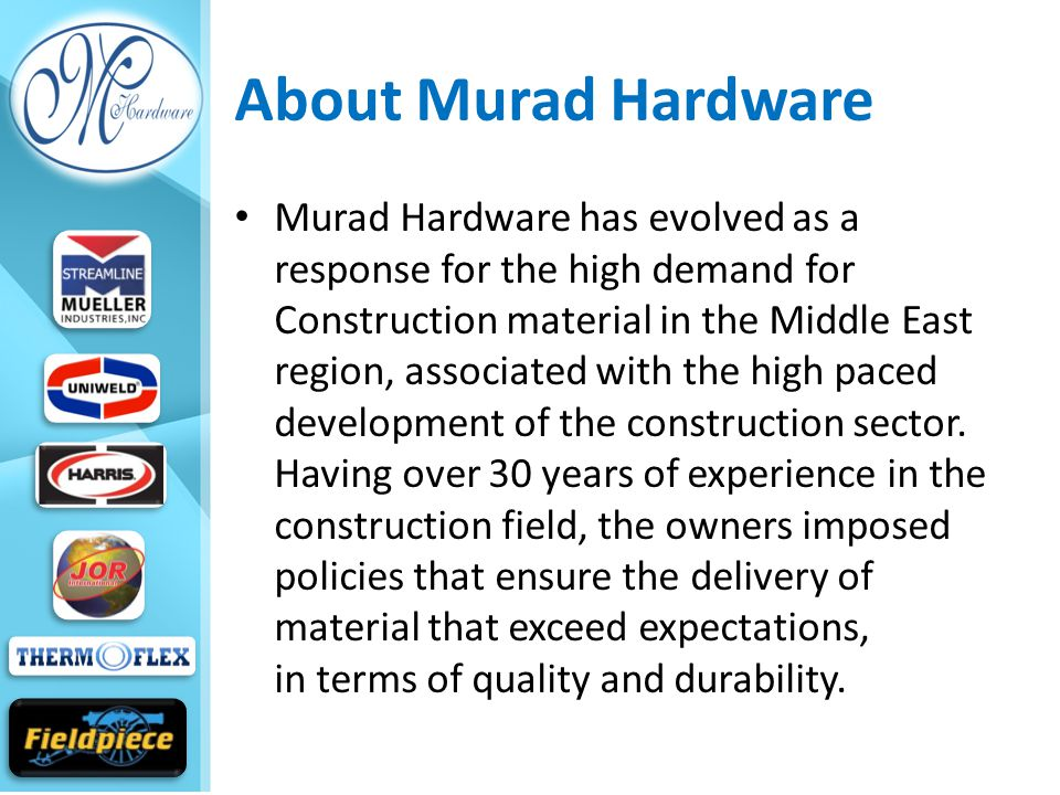 About Murad Hardware Murad Hardware has evolved as a response for the high demand for Construction material in the Middle East region, associated with the high paced development of the construction sector.