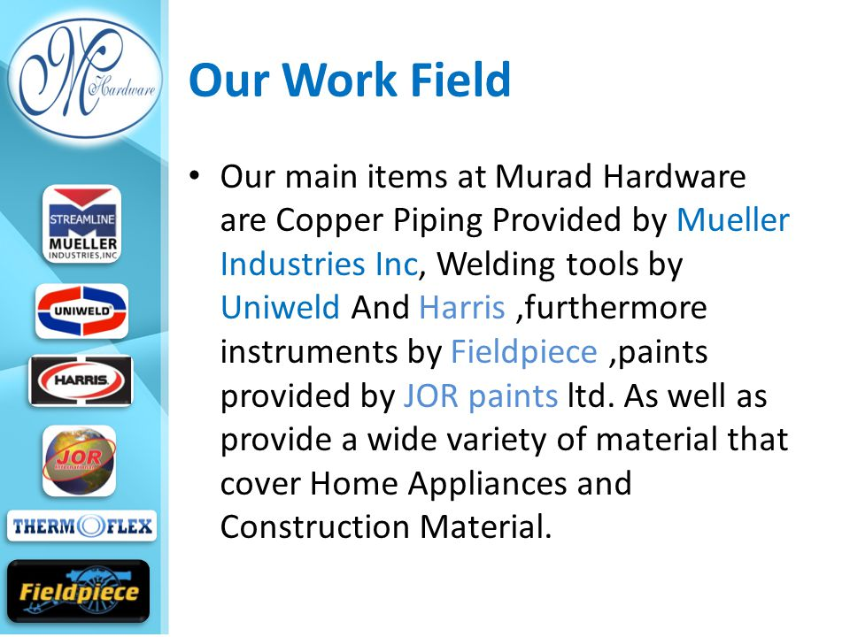 Our Work Field Our main items at Murad Hardware are Copper Piping Provided by Mueller Industries Inc, Welding tools by Uniweld And Harris,furthermore instruments by Fieldpiece,paints provided by JOR paints ltd.