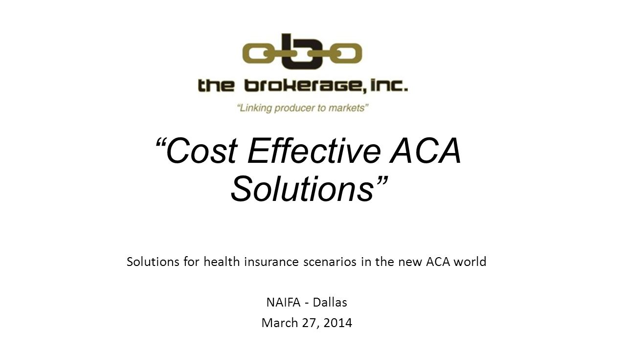 Cost Effective ACA Solutions Solutions for health insurance scenarios in the new ACA world NAIFA - Dallas March 27, 2014