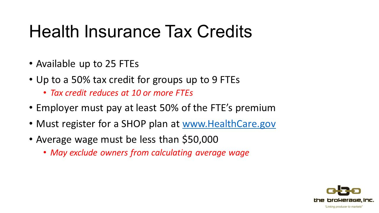 Health Insurance Tax Credits Available up to 25 FTEs Up to a 50% tax credit for groups up to 9 FTEs Tax credit reduces at 10 or more FTEs Employer must pay at least 50% of the FTE's premium Must register for a SHOP plan at www.HealthCare.govwww.HealthCare.gov Average wage must be less than $50,000 May exclude owners from calculating average wage