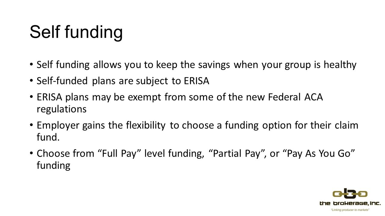Self funding Self funding allows you to keep the savings when your group is healthy Self-funded plans are subject to ERISA ERISA plans may be exempt from some of the new Federal ACA regulations Employer gains the flexibility to choose a funding option for their claim fund.