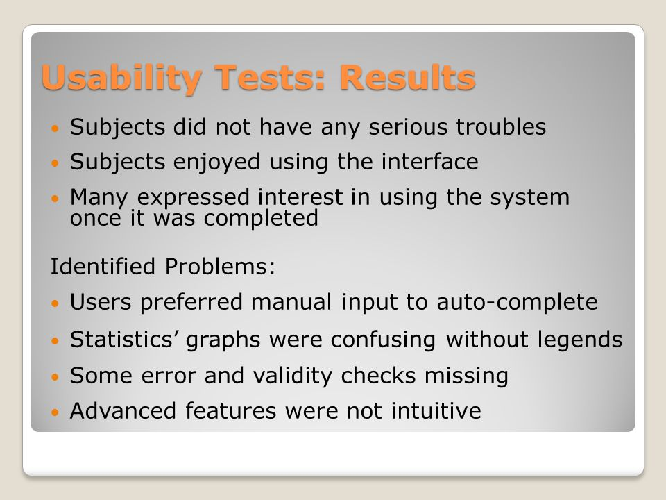 Usability Tests: Results Subjects did not have any serious troubles Subjects enjoyed using the interface Many expressed interest in using the system once it was completed Identified Problems: Users preferred manual input to auto-complete Statistics' graphs were confusing without legends Some error and validity checks missing Advanced features were not intuitive