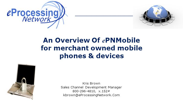 Kris Brown Sales Channel Development Manager 800-296-4810, x.152# kbrown@eProcessingNetwork.Com An Overview Of e PNMobile for merchant owned mobile phones & devices