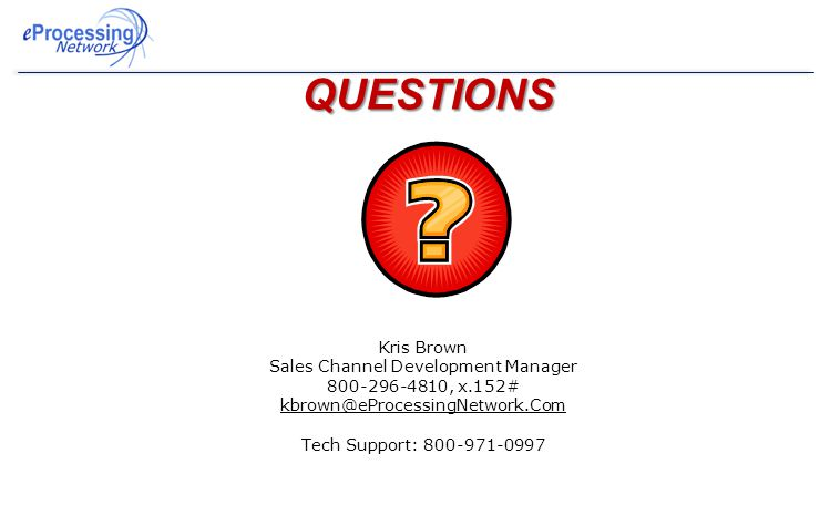 QUESTIONS Kris Brown Sales Channel Development Manager 800-296-4810, x.152# kbrown@eProcessingNetwork.Com Tech Support: 800-971-0997