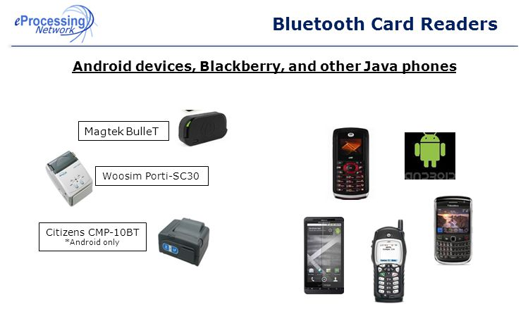 Bluetooth Card Readers Android devices, Blackberry, and other Java phones Magtek BulleT Woosim Porti-SC30 Citizens CMP-10BT *Android only