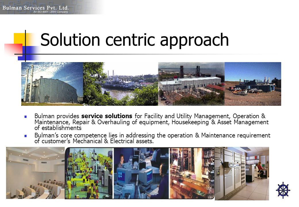Solution centric approach Bulman provides service solutions for Facility and Utility Management, Operation & Maintenance, Repair & Overhauling of equi