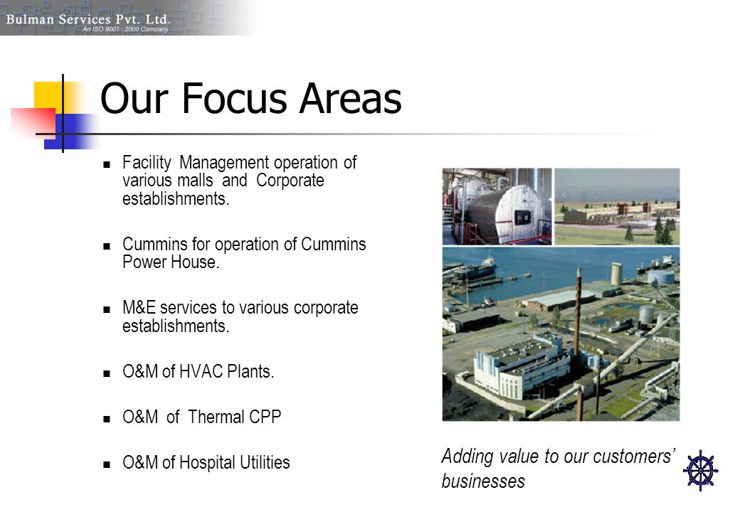 Our Focus Areas Facility Management operation of various malls and Corporate establishments. Cummins for operation of Cummins Power House. M&E service