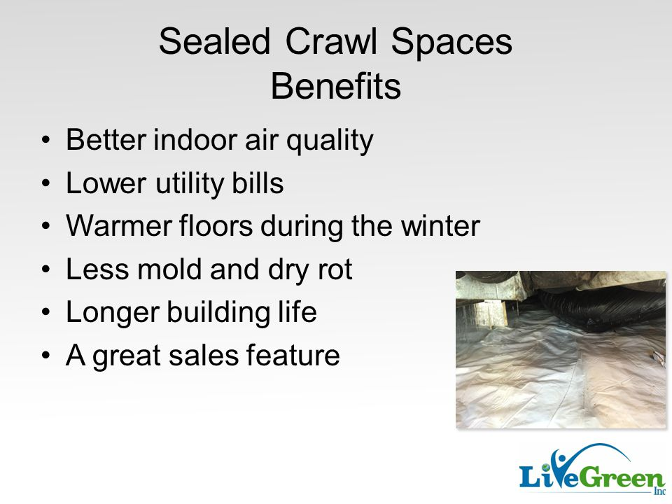 Sealed Crawl Spaces Benefits Better indoor air quality Lower utility bills Warmer floors during the winter Less mold and dry rot Longer building life A great sales feature