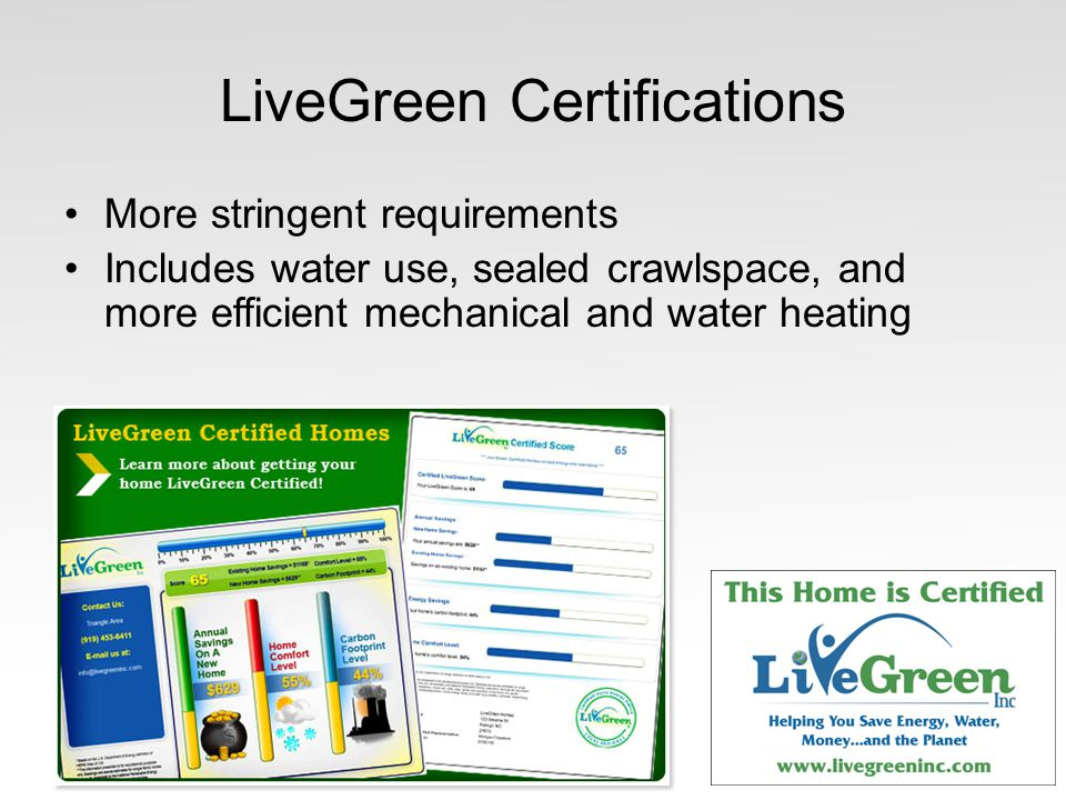 LiveGreen Certifications More stringent requirements Includes water use, sealed crawlspace, and more efficient mechanical and water heating