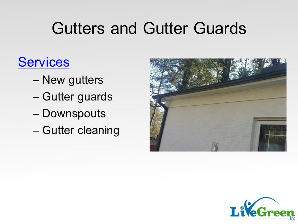Gutters and Gutter Guards Services –New gutters –Gutter guards –Downspouts –Gutter cleaning