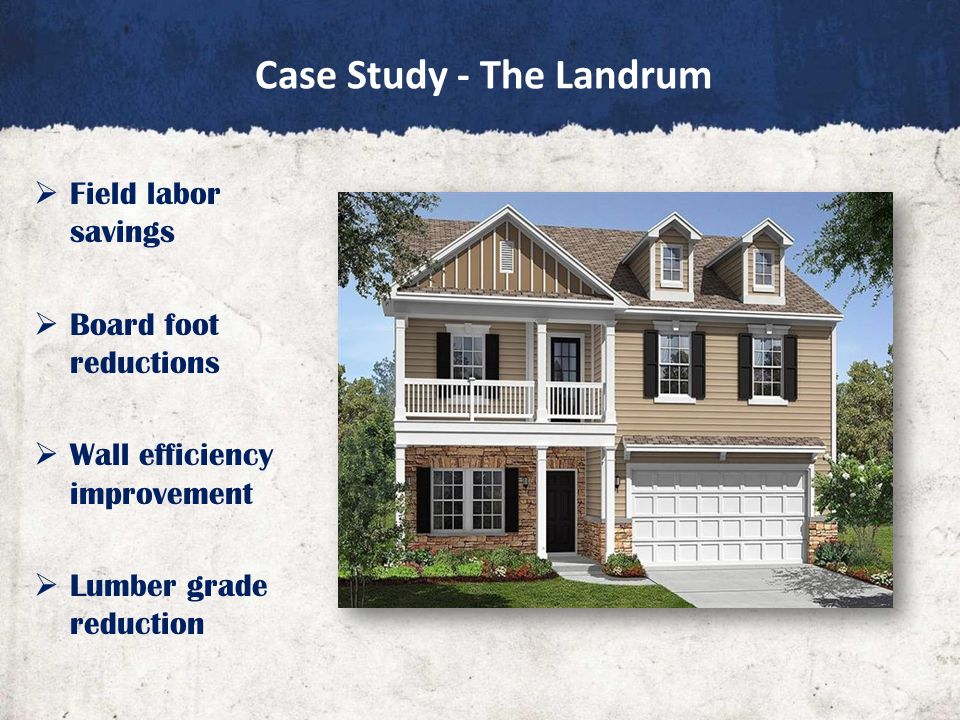 Case Study - The Landrum  Field labor savings  Board foot reductions  Wall efficiency improvement  Lumber grade reduction