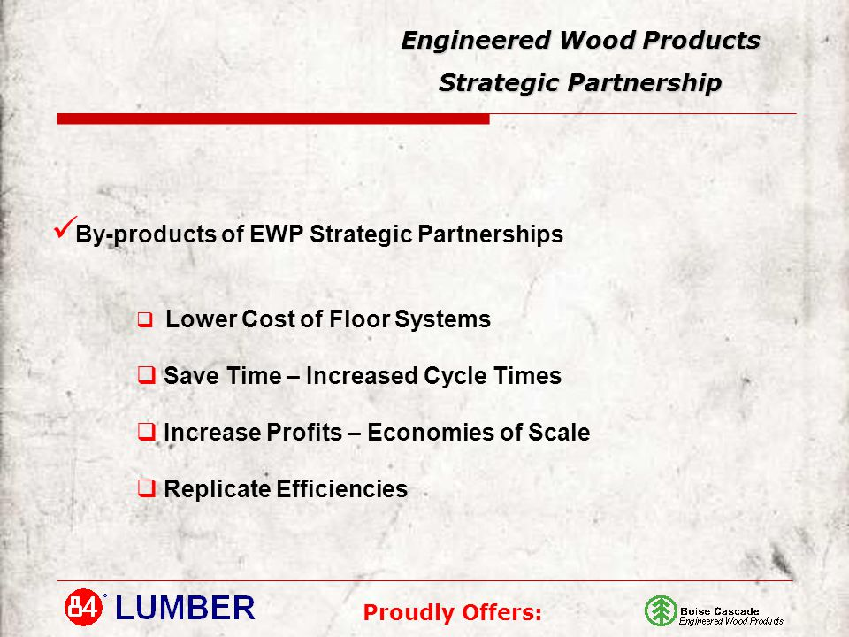 Proudly Offers: Engineered Wood Products Strategic Partnership By-products of EWP Strategic Partnerships  Lower Cost of Floor Systems  Save Time – Increased Cycle Times  Increase Profits – Economies of Scale  Replicate Efficiencies