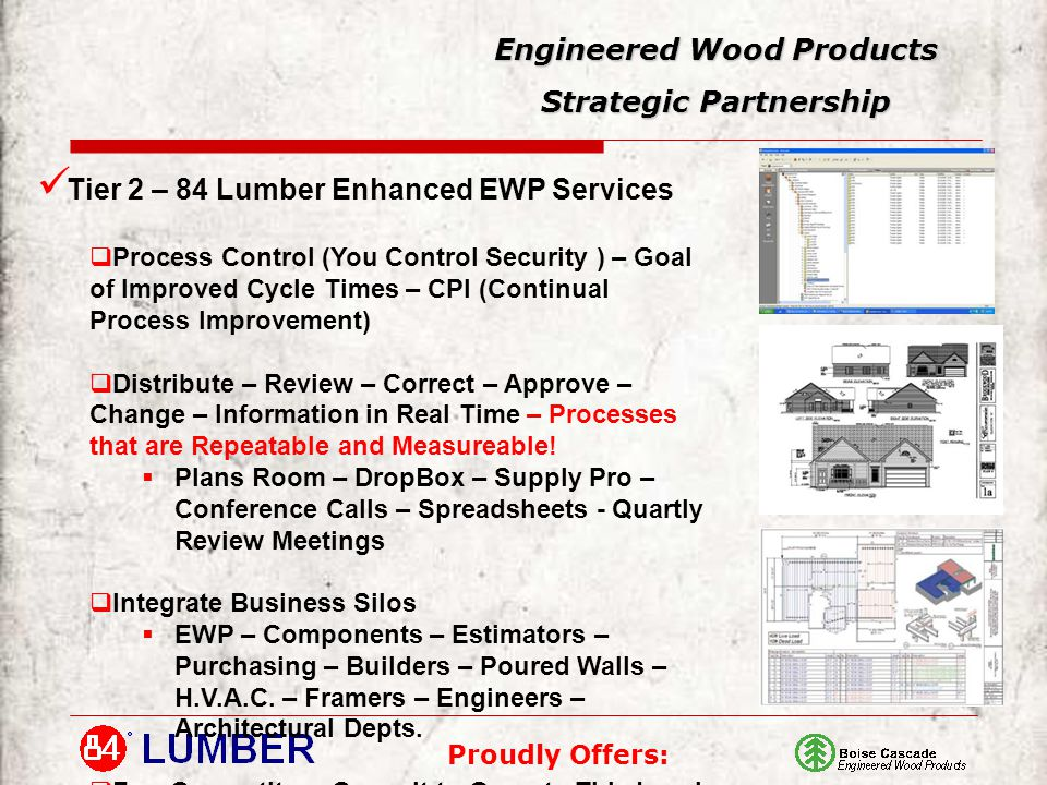Proudly Offers: Engineered Wood Products Strategic Partnership Tier 2 – 84 Lumber Enhanced EWP Services  Process Control (You Control Security ) – Goal of Improved Cycle Times – CPI (Continual Process Improvement)  Distribute – Review – Correct – Approve – Change – Information in Real Time – Processes that are Repeatable and Measureable.