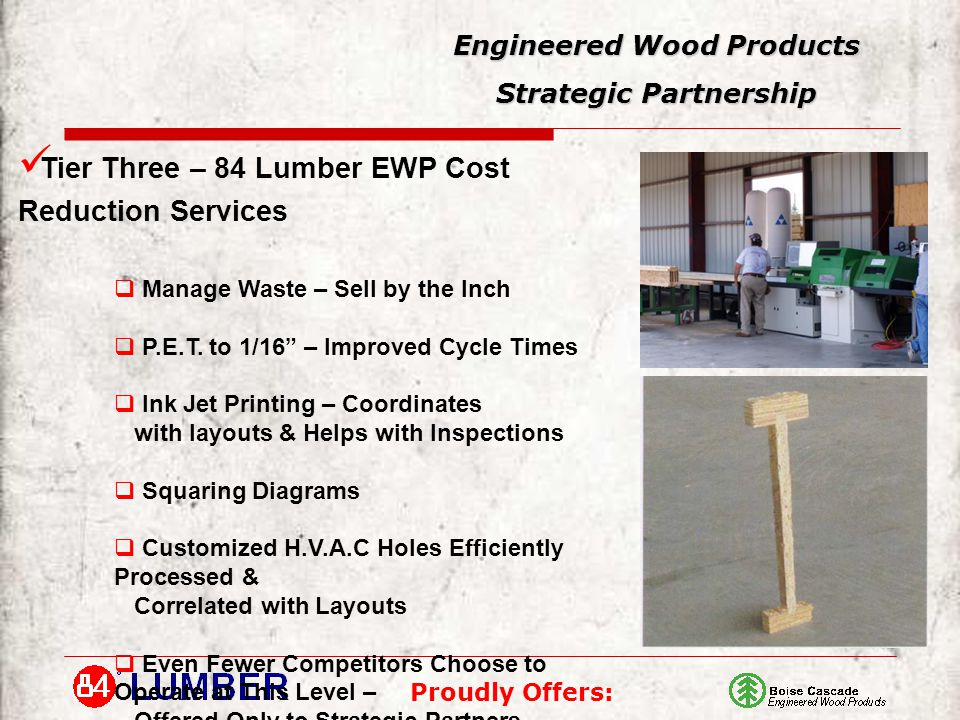 Proudly Offers: Engineered Wood Products Strategic Partnership Tier Three – 84 Lumber EWP Cost Reduction Services  Manage Waste – Sell by the Inch  P.E.T.