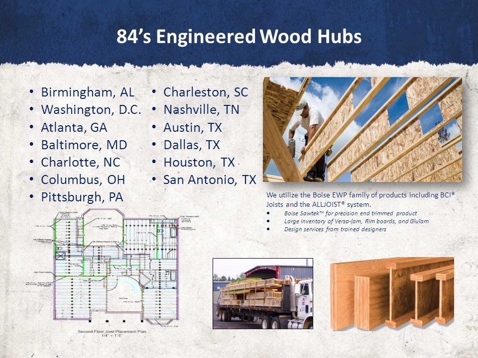 84's Engineered Wood Hubs We utilize the Boise EWP family of products including BCI® Joists and the ALLJOIST® system.