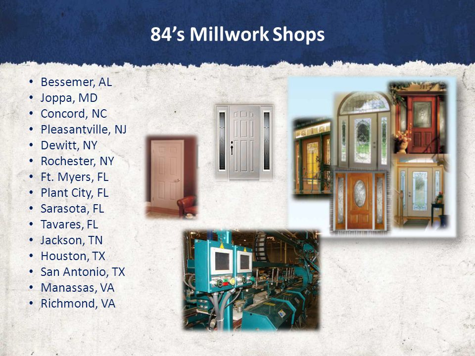 84's Millwork Shops Bessemer, AL Joppa, MD Concord, NC Pleasantville, NJ Dewitt, NY Rochester, NY Ft.