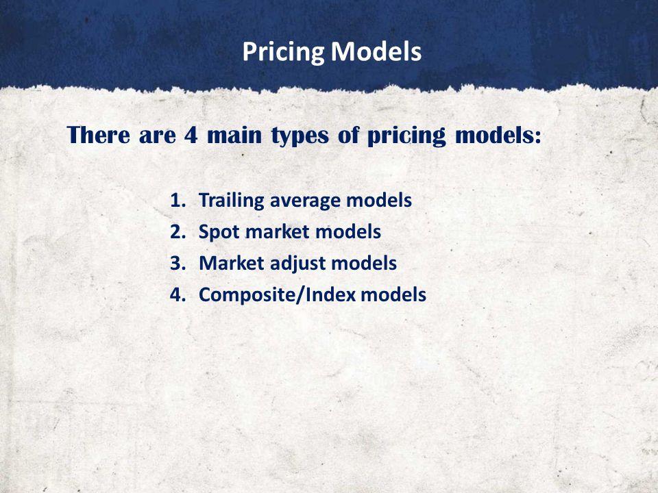 Pricing Models There are 4 main types of pricing models: 1.Trailing average models 2.Spot market models 3.Market adjust models 4.Composite/Index models