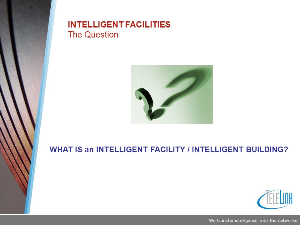 We transfer intelligence into the networks INTELLIGENT FACILITIES The Question WHAT IS an INTELLIGENT FACILITY / INTELLIGENT BUILDING