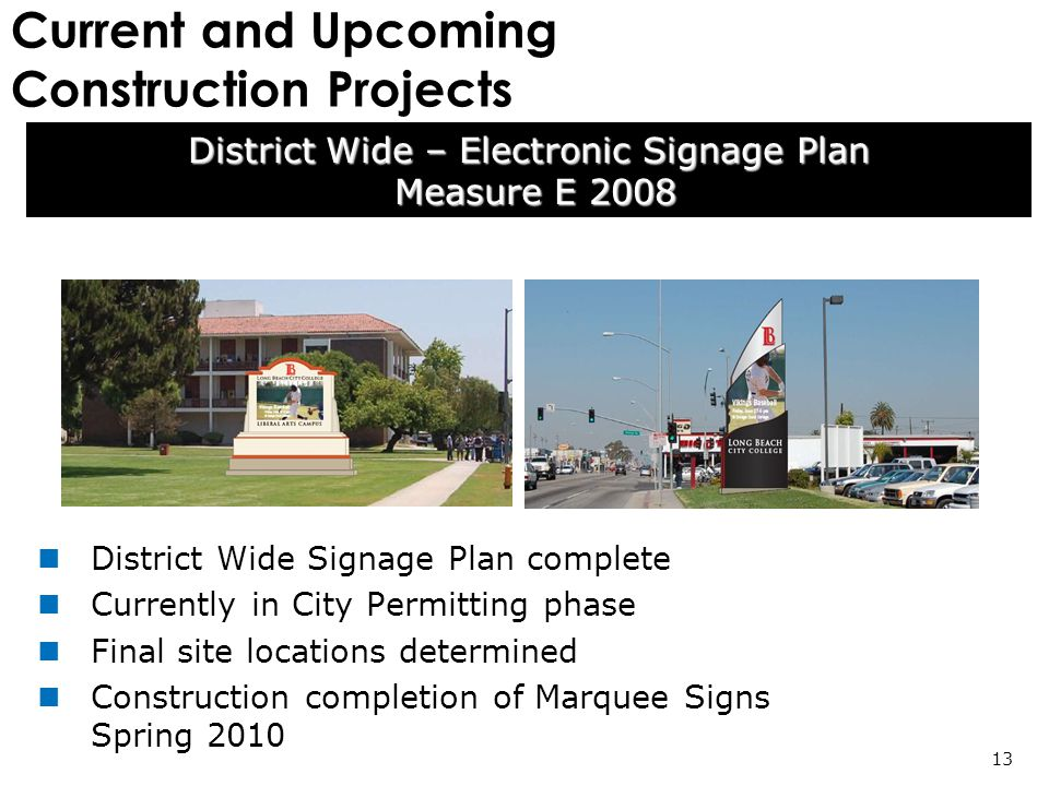Current and Upcoming Construction Projects District Wide – Electronic Signage Plan Measure E 2008 Measure E 2008 13 District Wide Signage Plan complete Currently in City Permitting phase Final site locations determined Construction completion of Marquee Signs Spring 2010