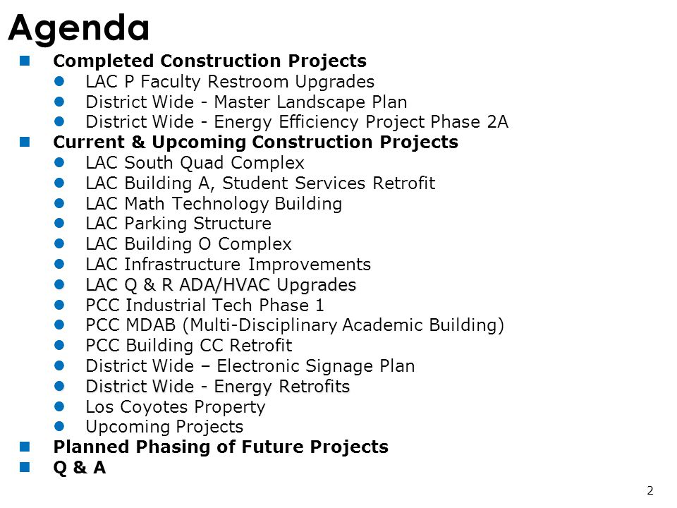 Agenda Completed Construction Projects LAC P Faculty Restroom Upgrades District Wide - Master Landscape Plan District Wide - Energy Efficiency Project Phase 2A Current & Upcoming Construction Projects LAC South Quad Complex LAC Building A, Student Services Retrofit LAC Math Technology Building LAC Parking Structure LAC Building O Complex LAC Infrastructure Improvements LAC Q & R ADA/HVAC Upgrades LAC Q & R ADA/HVAC Upgrades PCC Industrial Tech Phase 1 PCC MDAB (Multi-Disciplinary Academic Building) PCC Building CC Retrofit District Wide – Electronic Signage Plan District Wide - Energy Retrofits District Wide - Energy Retrofits Los Coyotes Property Upcoming Projects Planned Phasing of Future Projects Q & A 2
