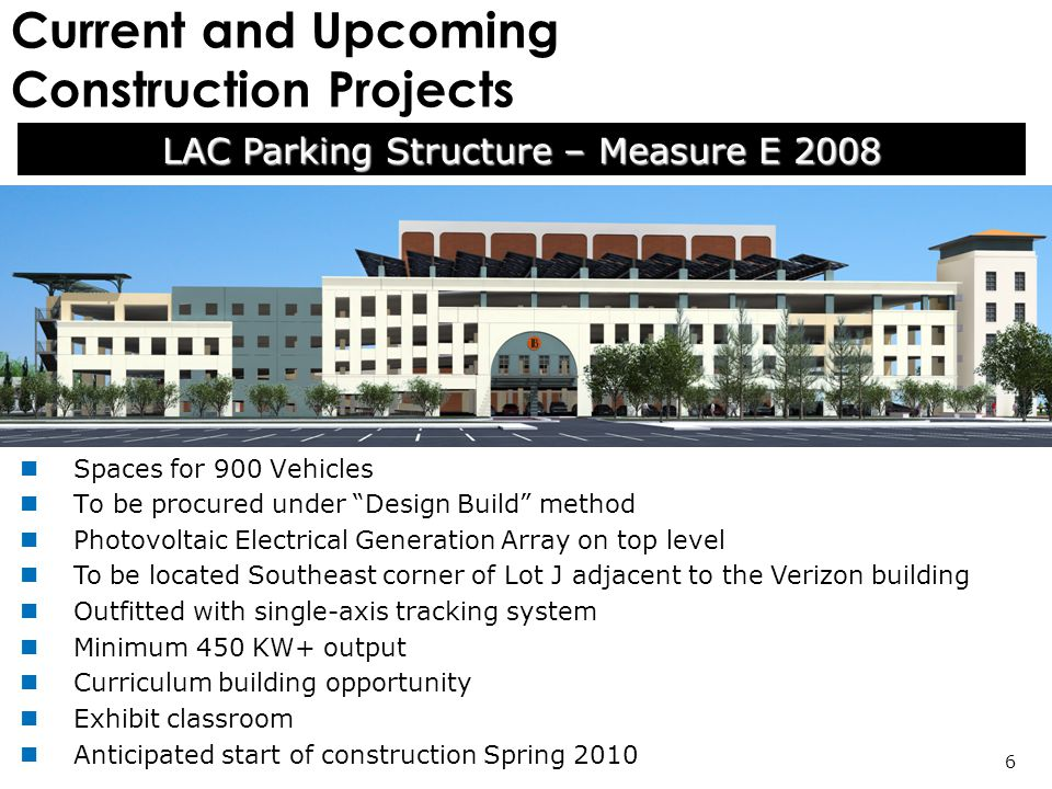 Current and Upcoming Construction Projects LAC Parking Structure – Measure E 2008 6 Spaces for 900 Vehicles To be procured under Design Build method Photovoltaic Electrical Generation Array on top level To be located Southeast corner of Lot J adjacent to the Verizon building Outfitted with single-axis tracking system Minimum 450 KW+ output Curriculum building opportunity Exhibit classroom Anticipated start of construction Spring 2010