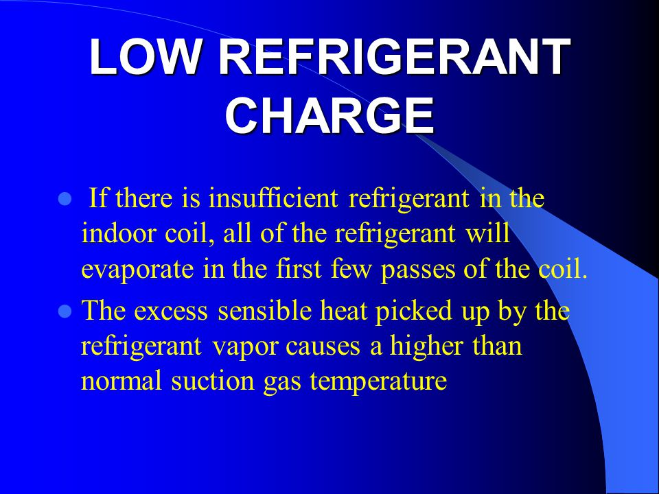 LOW REFRIGERANT CHARGE If there is insufficient refrigerant in the indoor coil, all of the refrigerant will evaporate in the first few passes of the coil.