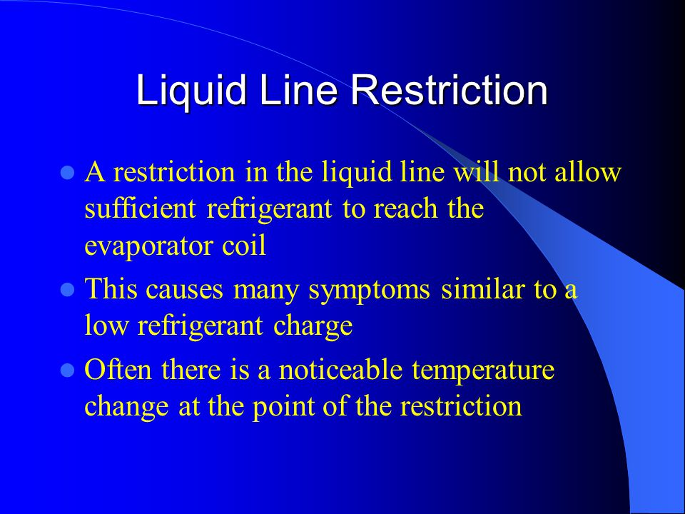 Liquid Line Restriction A restriction in the liquid line will not allow sufficient refrigerant to reach the evaporator coil This causes many symptoms