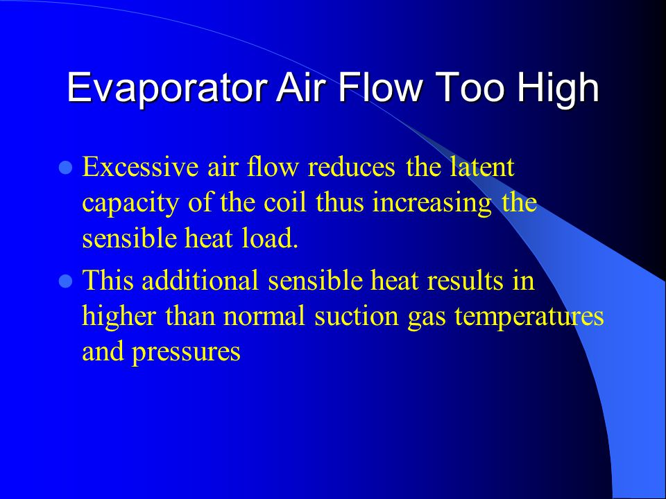 Evaporator Air Flow Too High Excessive air flow reduces the latent capacity of the coil thus increasing the sensible heat load.