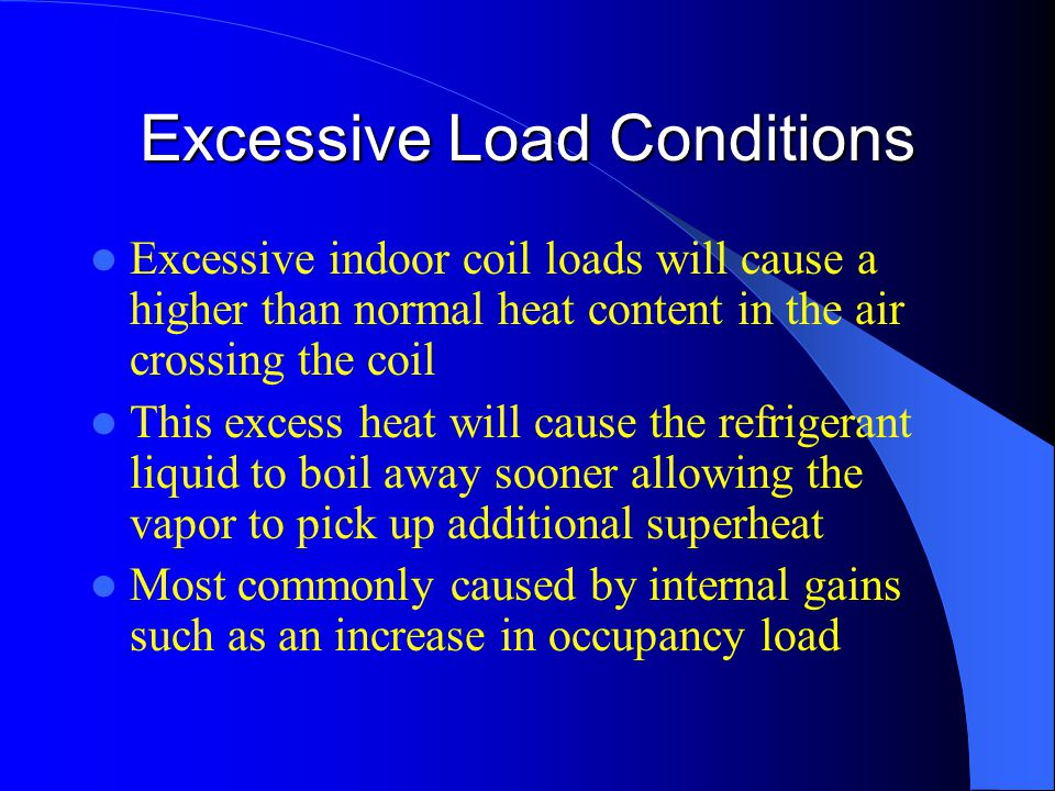 Excessive Load Conditions Excessive indoor coil loads will cause a higher than normal heat content in the air crossing the coil This excess heat will cause the refrigerant liquid to boil away sooner allowing the vapor to pick up additional superheat Most commonly caused by internal gains such as an increase in occupancy load