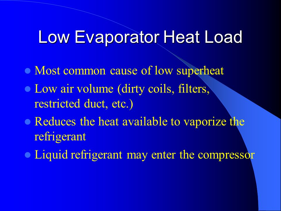 Low Evaporator Heat Load Most common cause of low superheat Low air volume (dirty coils, filters, restricted duct, etc.) Reduces the heat available to