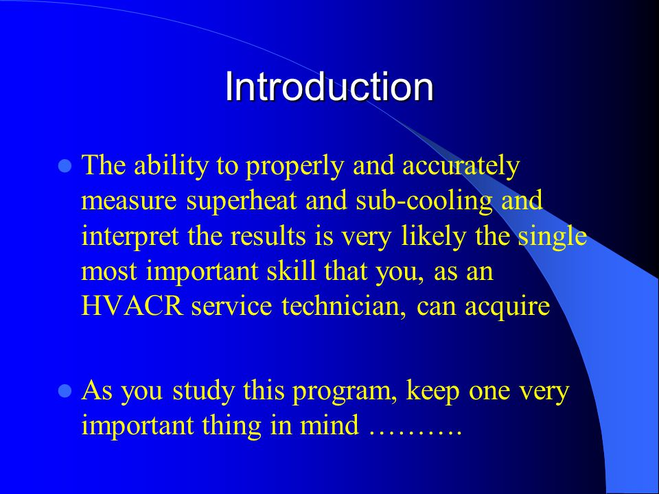 Introduction The ability to properly and accurately measure superheat and sub-cooling and interpret the results is very likely the single most important skill that you, as an HVACR service technician, can acquire As you study this program, keep one very important thing in mind ……….