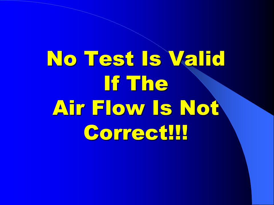 No Test Is Valid If The Air Flow Is Not Correct!!!