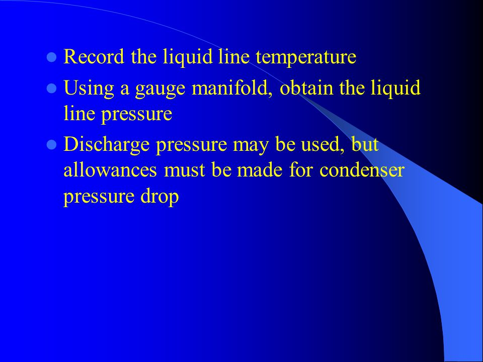 Record the liquid line temperature Using a gauge manifold, obtain the liquid line pressure Discharge pressure may be used, but allowances must be made for condenser pressure drop