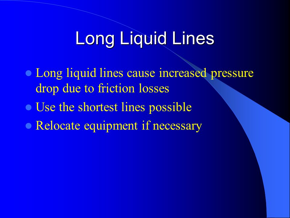 Long Liquid Lines Long liquid lines cause increased pressure drop due to friction losses Use the shortest lines possible Relocate equipment if necessary