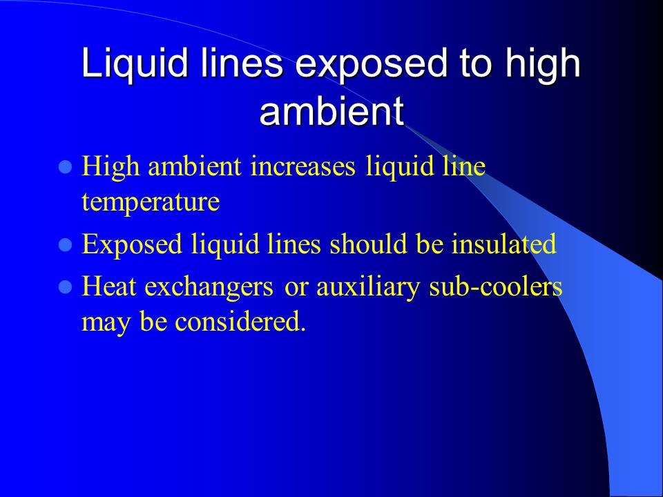 Liquid lines exposed to high ambient High ambient increases liquid line temperature Exposed liquid lines should be insulated Heat exchangers or auxili