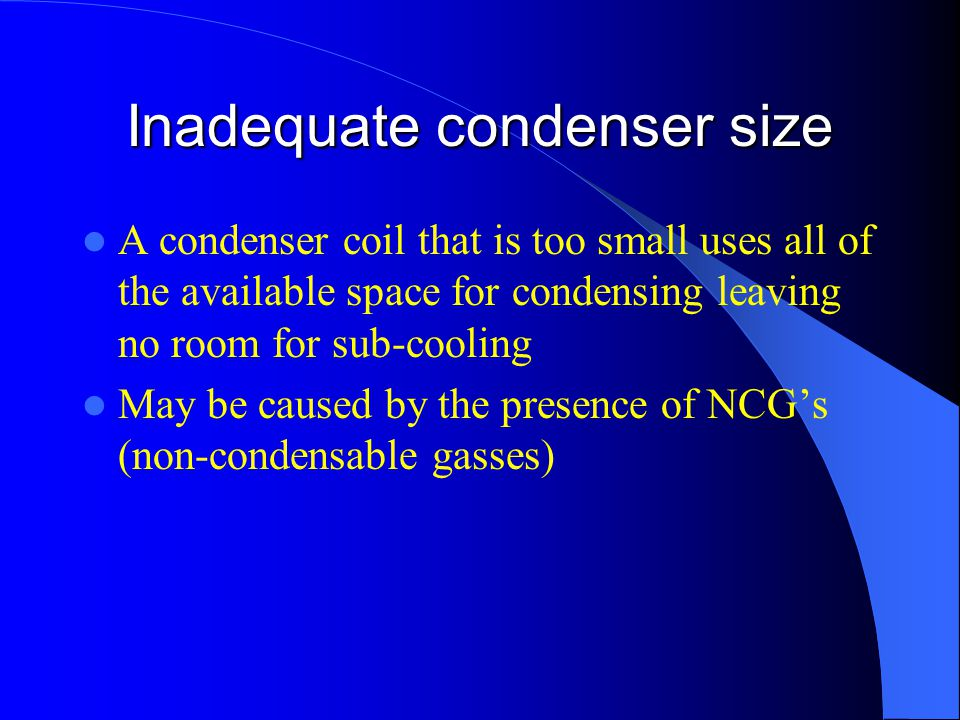 Inadequate condenser size A condenser coil that is too small uses all of the available space for condensing leaving no room for sub-cooling May be caused by the presence of NCG's (non-condensable gasses)