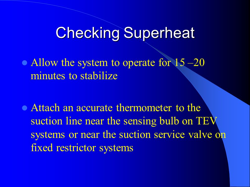Checking Superheat Allow the system to operate for 15 –20 minutes to stabilize Attach an accurate thermometer to the suction line near the sensing bulb on TEV systems or near the suction service valve on fixed restrictor systems
