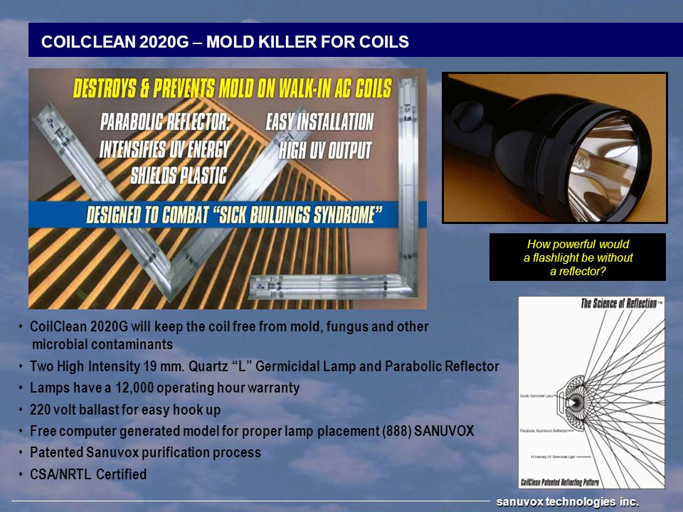 COILCLEAN RT – MOLD KILLER FOR ROOFTOP PACKAGE UNITS Exterior Rooftop / Package HVAC units Combats Sick Building Syndrome NEMA 4X Weather proof box 12,000 operating hour warranty Ballast has 5 year warranty Adjustable Parabolic Reflector Eradicates bacteria and mold from coil Patented Sanuvox purification process CSA/NRTL Certified sanuvox technologies inc.