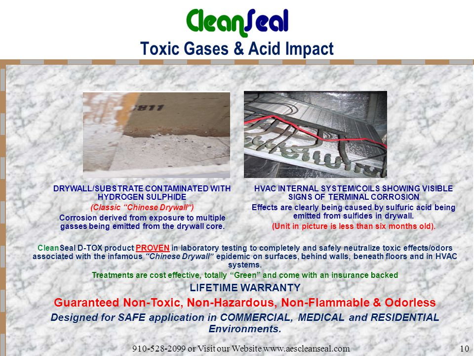 910-528-2099 or Visit our Website www.aescleanseal.com10 Toxic Gases & Acid Impact DRYWALL/SUBSTRATE CONTAMINATED WITH HYDROGEN SULPHIDE (Classic Chinese Drywall ) Corrosion derived from exposure to multiple gasses being emitted from the drywall core.