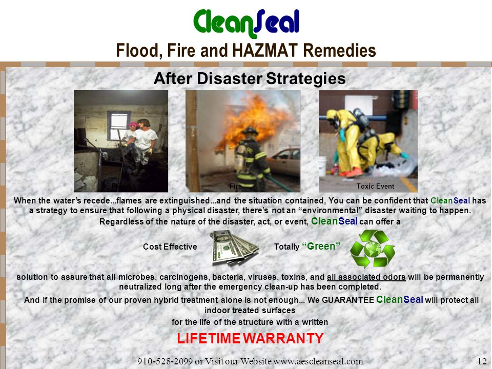 910-528-2099 or Visit our Website www.aescleanseal.com12 Flood, Fire and HAZMAT Remedies After Disaster Strategies Flood When the water's recede...flames are extinguished...and the situation contained, You can be confident that CleanSeal has a strategy to ensure that following a physical disaster, there's not an environmental disaster waiting to happen.
