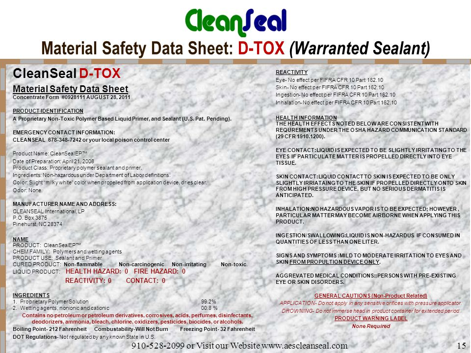 910-528-2099 or Visit our Website www.aescleanseal.com15 Material Safety Data Sheet: D-TOX (Warranted Sealant) CleanSeal D-TOX Material Safety Data Sheet Concentrate Form #0928111 AUGUST 28, 2011 PRODUCT IDENTIFICATION A Proprietary Non-Toxic Polymer Based Liquid Primer, and Sealant (U.S.