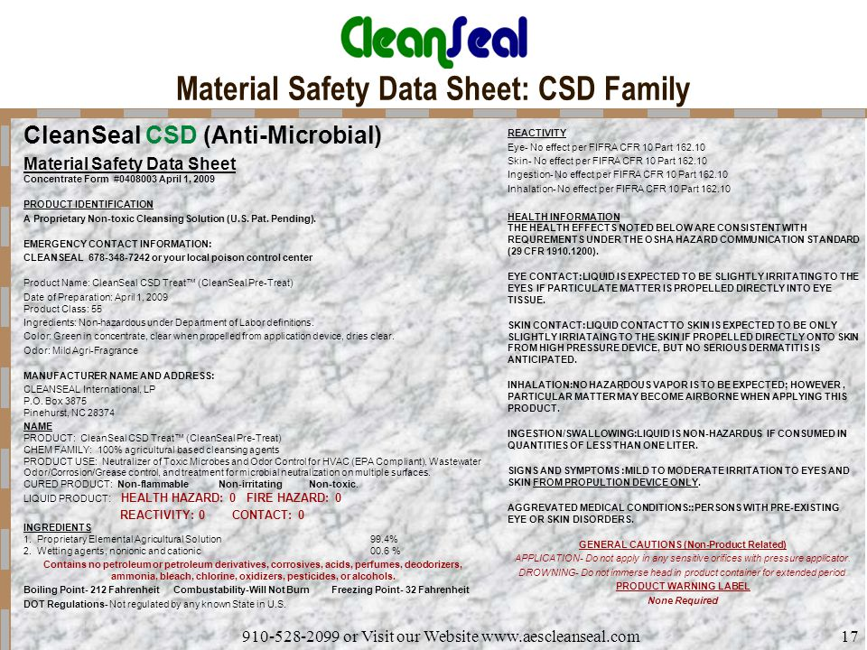 910-528-2099 or Visit our Website www.aescleanseal.com17 Material Safety Data Sheet: CSD Family CleanSeal CSD (Anti-Microbial) Material Safety Data Sheet Concentrate Form #0408003 April 1, 2009 PRODUCT IDENTIFICATION A Proprietary Non-toxic Cleansing Solution (U.S.