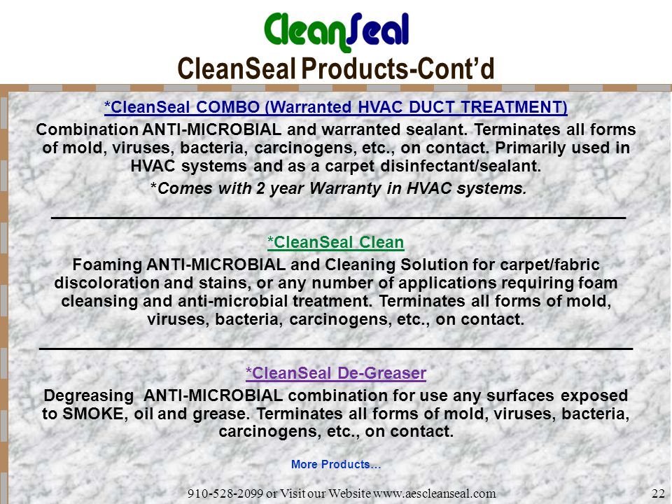 910-528-2099 or Visit our Website www.aescleanseal.com22 CleanSeal Products-Cont'd *CleanSeal COMBO (Warranted HVAC DUCT TREATMENT) Combination ANTI-MICROBIAL and warranted sealant.