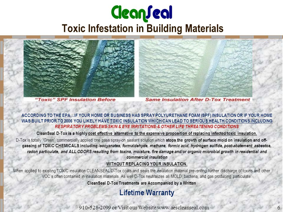 910-528-2099 or Visit our Website www.aescleanseal.com6 Toxic Infestation in Building Materials ACCORDING TO THE EPA…IF YOUR HOME OR BUSINESS HAS SPRAY POLYURETHANE FOAM (SPF) INSULATION OR IF YOUR HOME WAS BUILT PRIOR TO 2006 YOU LIKELY HAVE TOXIC INSULATION WHICH CAN LEAD TO SERIOUS HEALTH CONDITIONS INCLUDING RESPIRATORY PROBLEMS-SKIN & EYE IRRITATIONS-& OTHER LIFE THREATENING CONDITIONS CleanSeal D-Tox is a highly cost effective alternative to the expensive proposition of replacing infected/toxic insulation.