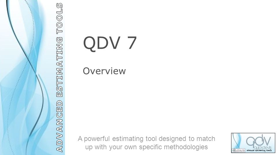 QDV 7 Overview A powerful estimating tool designed to match up with your own specific methodologies