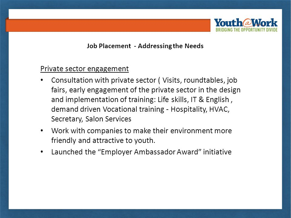 Job Placement - Addressing the Needs Private sector engagement Consultation with private sector ( Visits, roundtables, job fairs, early engagement of